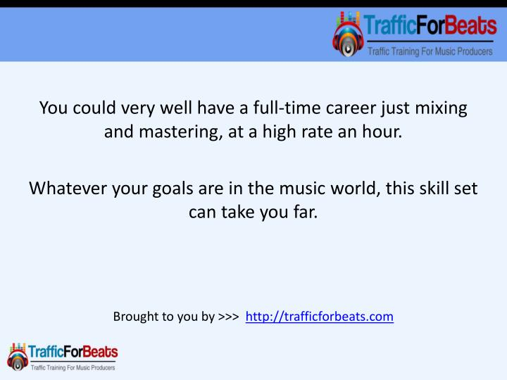 You could very well have a full-time career just mixing and mastering, at a high rate an hour.