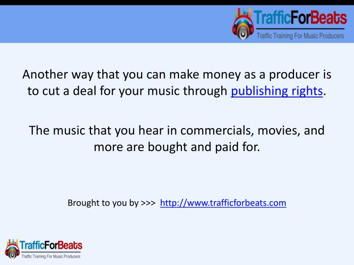 Another way that you can make money as a producer is to cut a deal for your music through