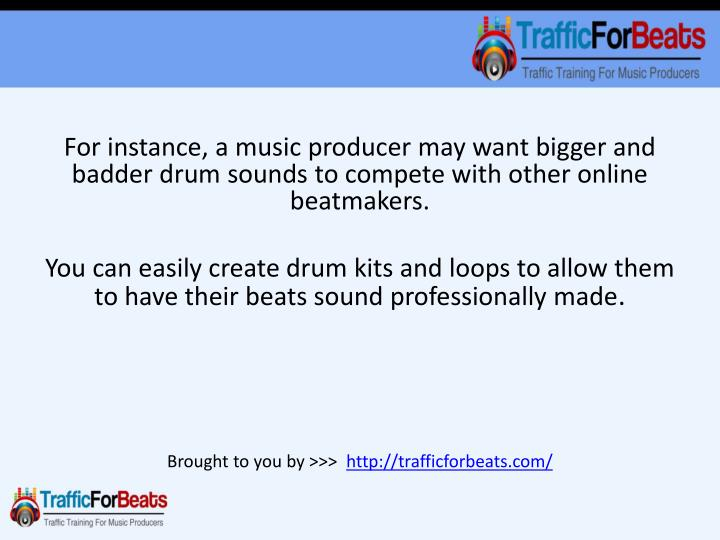 For instance, a music producer may want bigger and
