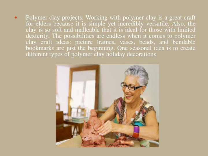 Polymer clay projects. Working with polymer clay is a great craft for elders because it is simple yet incredibly versatile. Also, the clay is so soft and malleable that it is ideal for those with limited dexterity