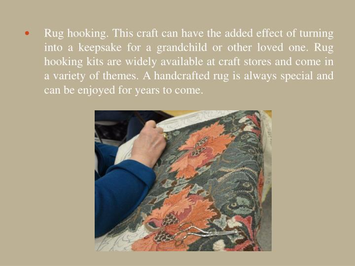 Rug hooking. This craft can have the added effect of turning into a keepsake for a grandchild or other loved one. Rug hooking kits are widely available at craft stores and come in a variety of themes. A handcrafted rug is always special and can be enjoyed for years to come.