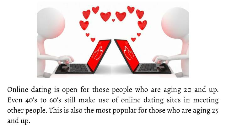Online dating is open for those people who are aging 20 and up. Even 40's to 60's still make use of online dating sites in meeting other people. This is also the most popular for those who are aging 25 and up.