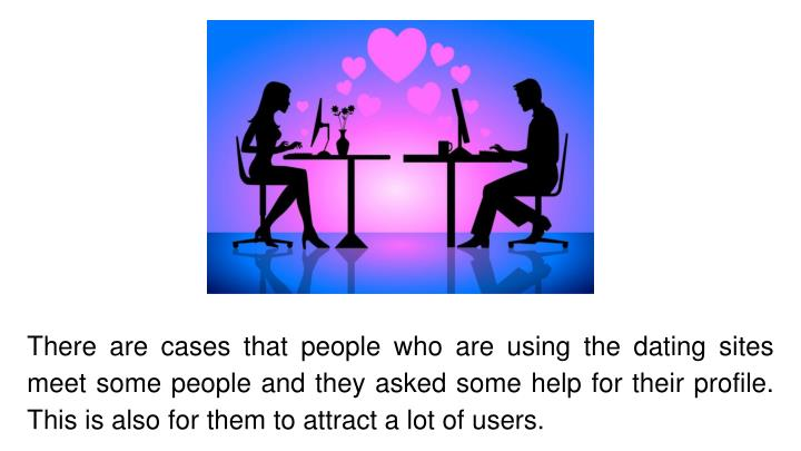 There are cases that people who are using the dating sites meet some people and they asked some help for their profile. This is also for them to attract a lot of users.