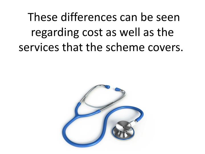 These differences can be seen regarding cost as well as the services that the scheme covers.