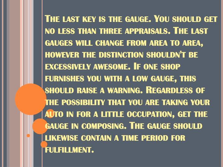 The last key is the gauge. You should get no less than three appraisals. The last gauges will change from area to area, however the distinction shouldn't be excessively awesome. If one shop furnishes you with a low gauge, this should raise a warning. Regardless of the possibility that you are taking your auto in for a little occupation, get the gauge in composing. The gauge should likewise contain a time period for fulfillment.