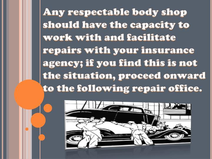 Any respectable body shop should have the capacity to work with and facilitate repairs with your insurance agency; if you find this is not the situation, proceed onward to the following repair office.