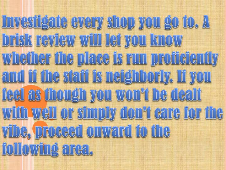 Investigate every shop you go to. A brisk review will let you know whether the place is run proficiently and if the staff is neighborly. If you feel as though you won't be dealt with well or simply don't care for the vibe, proceed onward to the following area.
