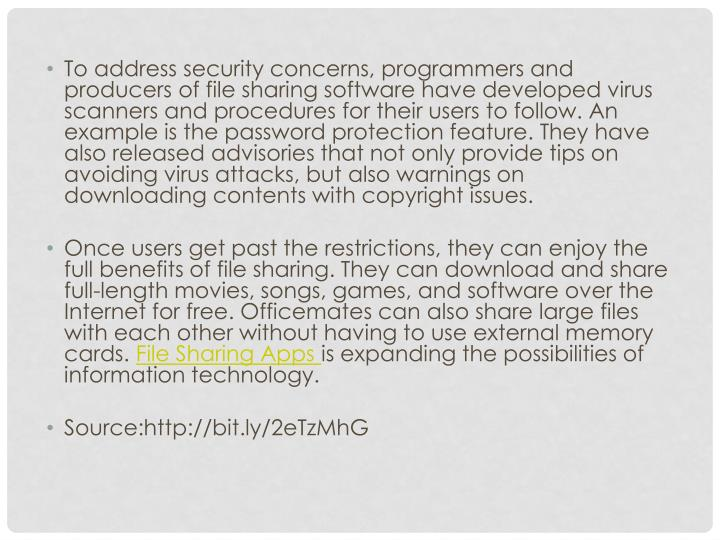 To address security concerns, programmers and producers of file sharing software have developed virus scanners and procedures for their users to follow. An example is the password protection feature. They have also released advisories that not only provide tips on avoiding virus attacks, but also warnings on downloading contents with copyright issues.