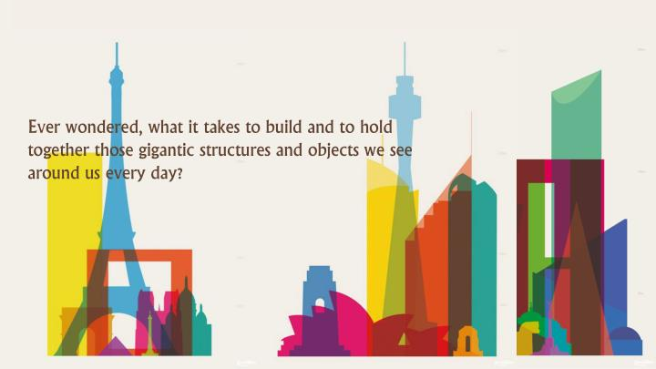 Ever wondered, what it takes to build and to hold together those gigantic structures and objects we ...