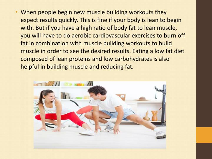 When people begin new muscle building workouts they expect results quickly. This is fine if your body is lean to begin with. But if you have a high ratio of body fat to lean muscle, you will have to do aerobic cardiovascular exercises to burn off fat in combination with muscle building workouts to build muscle in order to see the desired results. Eating a low fat diet composed of lean proteins and low carbohydrates is also helpful in building muscle and reducing fat