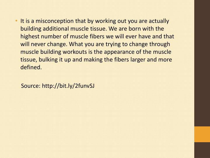 It is a misconception that by working out you are actually building additional muscle tissue. We are born with the highest number of muscle fibers we will ever have and that will never change. What you are trying to change through muscle building workouts is the appearance of the muscle tissue, bulking it up and making the fibers larger and more defined