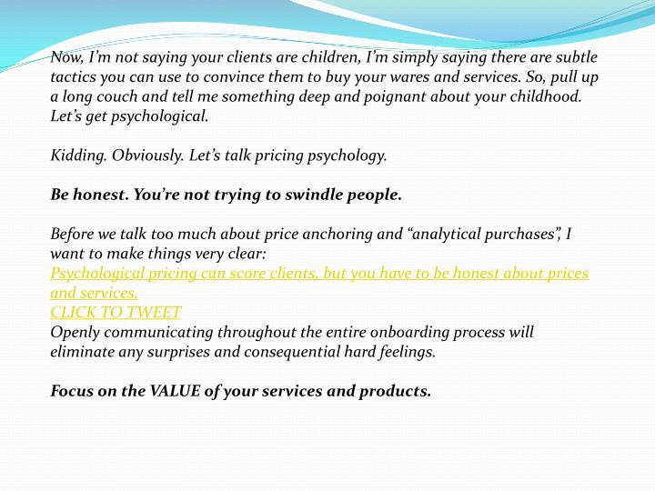 Now, I'm not saying your clients are children, I'm simply saying there are subtle tactics you ca...