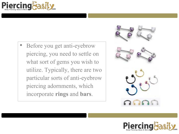 Before you get anti-eyebrow piercing, you need to settle on what sort of gems you wish to utilize. Typically, there are two particular sorts of anti-eyebrow piercing adornments, which incorporate
