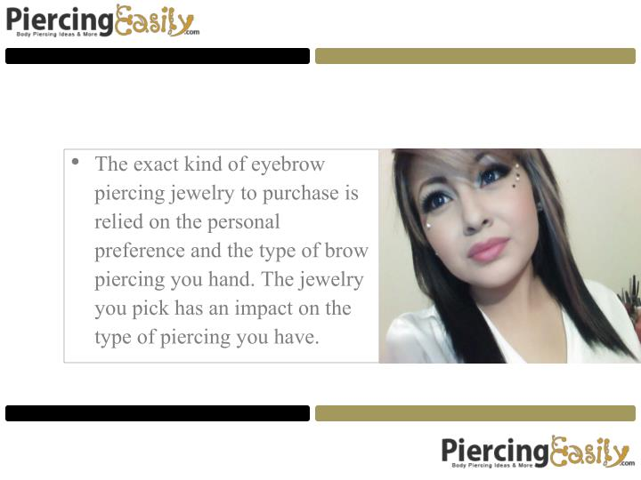 The exact kind of eyebrow piercing jewelry to purchase is relied on the personal preference and the type of brow piercing you hand. The jewelry you pick has an impact on the type of piercing you have.