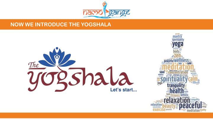 NOW WE INTRODUCE THE YOGSHALA