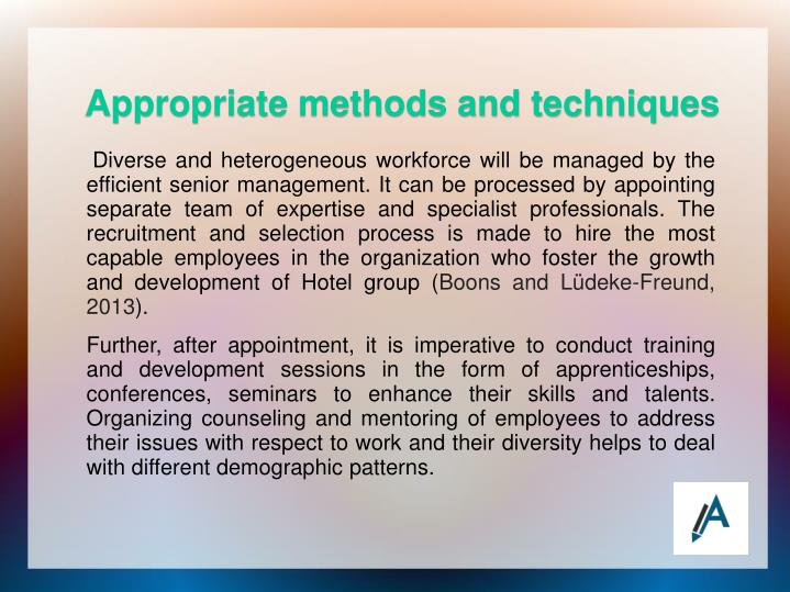 Diverse and heterogeneous workforce will be managed by the efficient senior management. It can be processed by appointing separate team of expertise and specialist professionals. The recruitment and selection process is made to hire the most capable employees in the organization who foster the growth and development of Hotel group (
