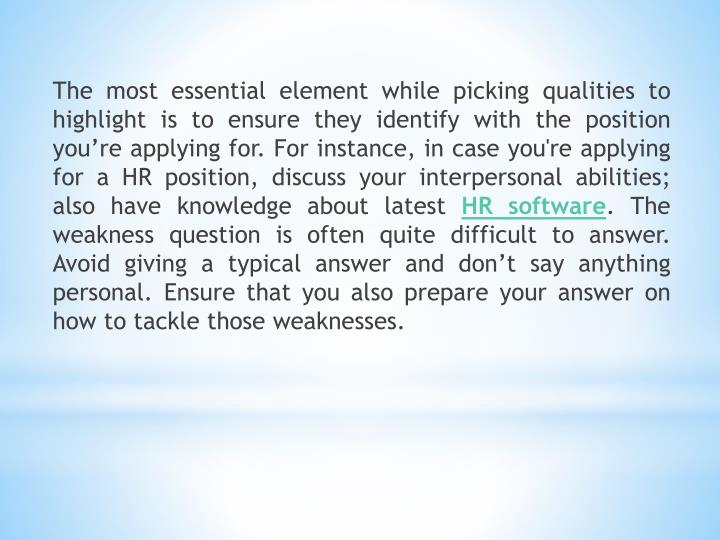 The most essential element while picking qualities to highlight is to ensure they identify with the position you're applying for. For instance, in case you're applying for a HR position, discuss your interpersonal abilities; also have knowledge about latest