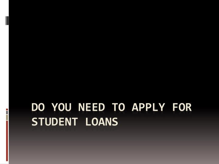 Do you need to apply for student loans