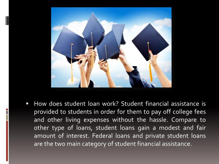 How does student loan work? Student financial assistance is provided to students in order for them t...