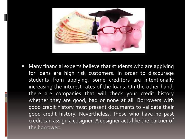 Many financial experts believe that students who are applying for loans are high risk customers. In order to discourage students from applying, some creditors are intentionally increasing the interest rates of the loans. On the other hand, there are companies that will check your credit history whether they are good, bad or none at all. Borrowers with good credit history must present documents to validate their good credit history. Nevertheless, those who have no past credit can assign a cosigner. A cosigner acts like the partner of the borrower.