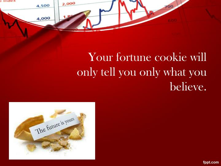 Your fortune cookie will only tell you only what you believe.