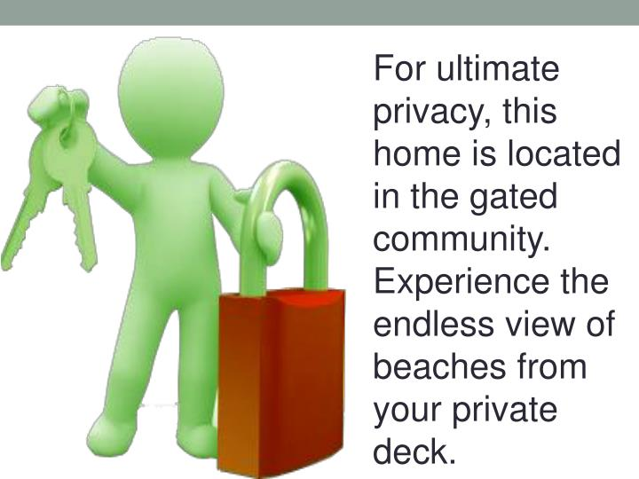 For ultimate privacy, this home is located in the gated community. Experience the endless view of beaches from your private deck.