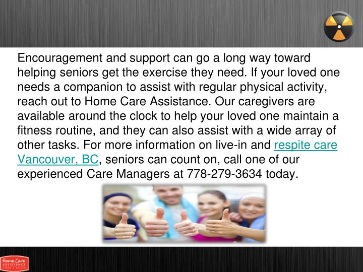Encouragement and support can go a long way toward helping seniors get the exercise they need. If your loved one needs a companion to assist with regular physical activity, reach out to Home Care Assistance. Our caregivers are available around the clock to help your loved one maintain a fitness routine, and they can also assist with a wide array of other tasks. For more information on live-in and