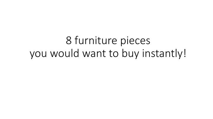 8 furniture pieces you would want to buy instantly