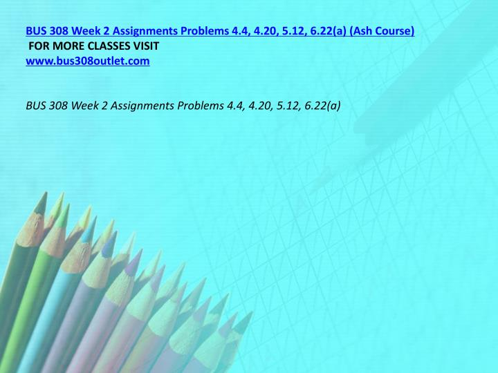 BUS 308 Week 2 Assignments Problems 4.4, 4.20, 5.12, 6.22(a) (Ash Course)