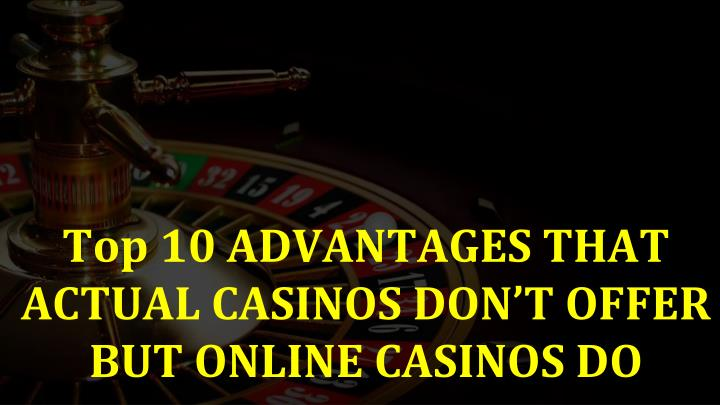 Top 10 advantages that actual casinos don t offer but online casinos do