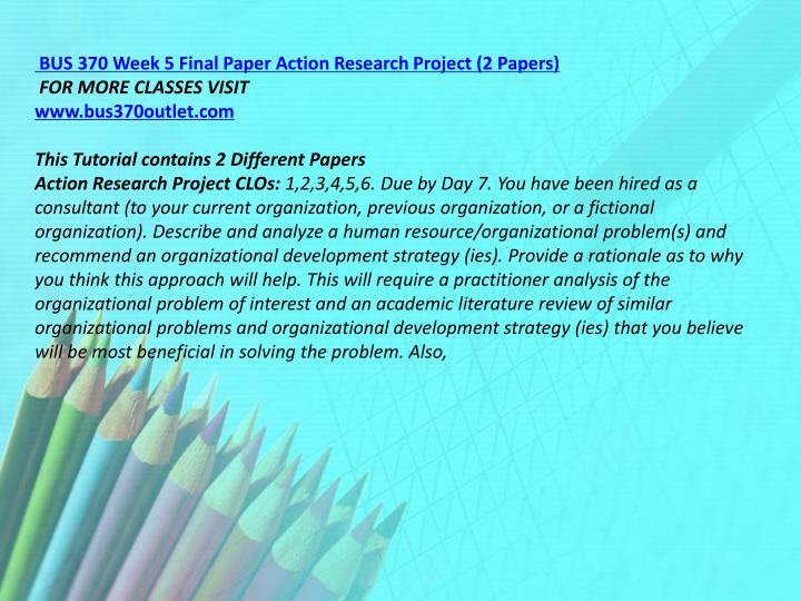 BUS 370 Week 5 Final Paper Action Research Project (2 Papers)