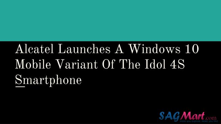 alcatel launches a windows 10 mobile variant of the idol 4s smartphone n.