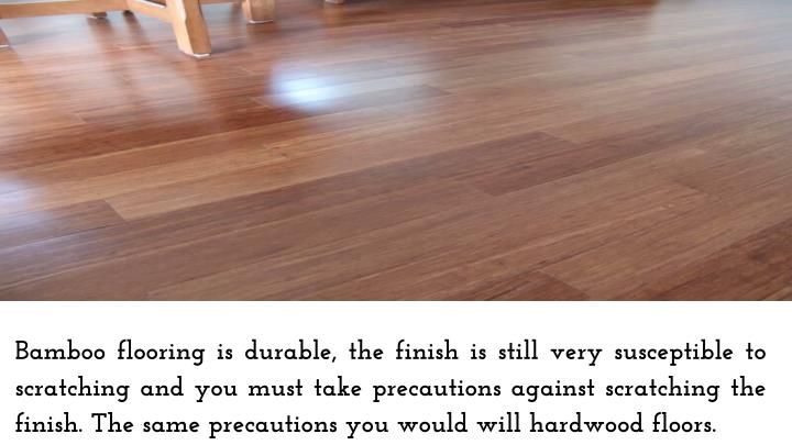 Bamboo flooring is durable, the finish is still very susceptible to scratching and you must take precautions against scratching the finish. The same precautions you would will hardwood floors.