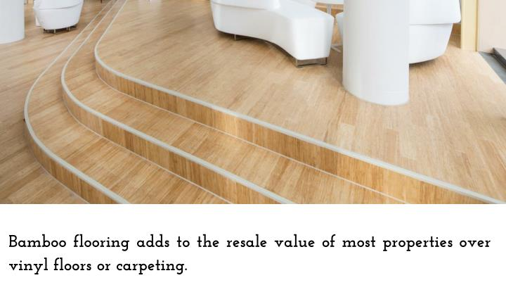 Bamboo flooring adds to the resale value of most properties over vinyl floors or carpeting.