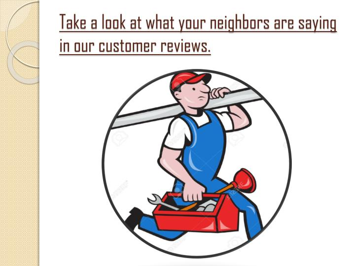 Take a look at what your neighbors are saying in our customer reviews.