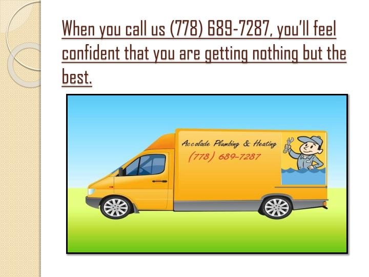 When you call us (778) 689-7287, you'll feel confident that you are getting nothing but the best.