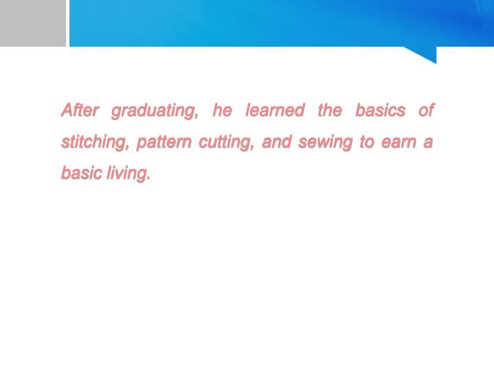 After graduating, he learned the basics of stitching, pattern cutting, and sewing to earn a basic living.