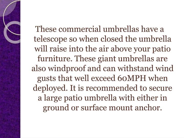 These commercial umbrellas have a telescope so when closed the umbrella will raise into the air above your patio furniture. These giant umbrellas are also windproof and can withstand wind gusts that well exceed 60MPH when deployed. It is recommended to secure a large patio umbrella with either in ground or surface mount anchor.