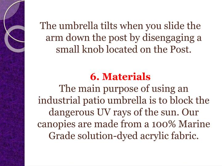 The umbrella tilts when you slide the arm down the post by disengaging a small knob located on the Post.