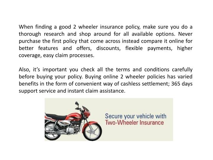 When finding a good 2 wheeler insurance policy, make sure you do a thorough research and shop around for all available options.