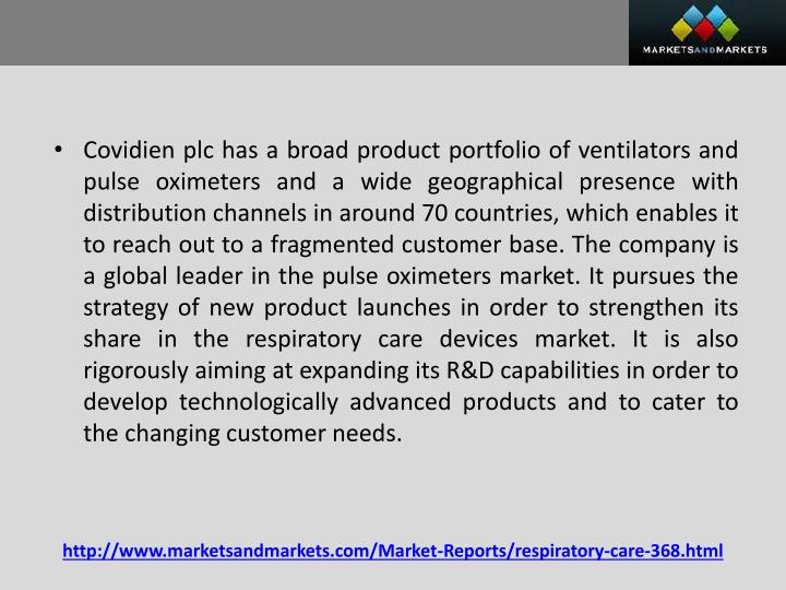 Covidien plc has a broad product portfolio of ventilators and pulse oximeters and a wide geographical presence with distribution channels in around 70 countries, which enables it to reach out to a fragmented customer base. The company is a global leader in the pulse oximeters market. It pursues the strategy of new product launches in order to strengthen its share in the respiratory care devices market. It is also rigorously aiming at expanding its R&D capabilities in order to develop technologically advanced products and to cater to the changing customer needs.