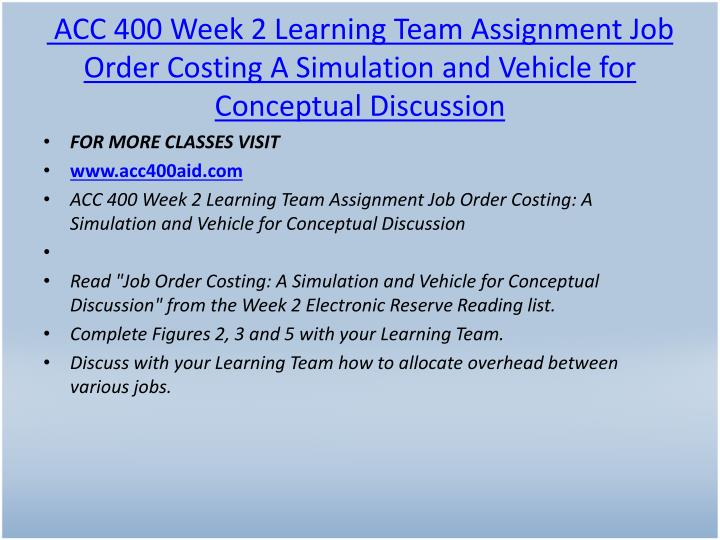 ACC 400 Week 2 Learning Team Assignment Job Order Costing A Simulation and Vehicle for Conceptual Discussion