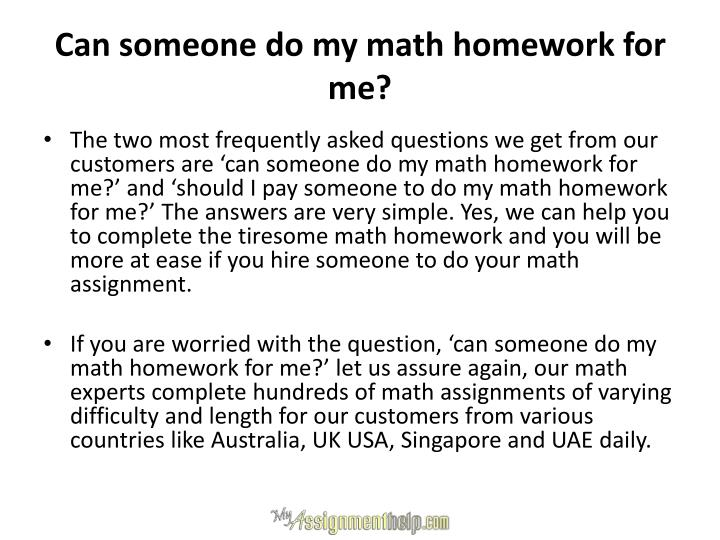 someone to do my homework for me Pay someone to do my homework assignment online secondly, there is rarely someone you can approach and ask 'do my accounting homework for me' without fear of being denied or getting unqualified help.
