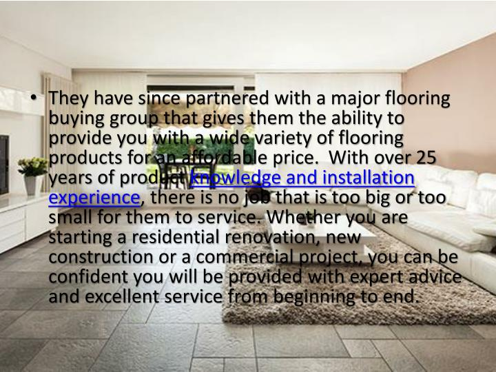 They have since partnered with a major flooring buying group that gives them the ability to provide you with a wide variety of flooring products for an affordable price. With over 25 years of product