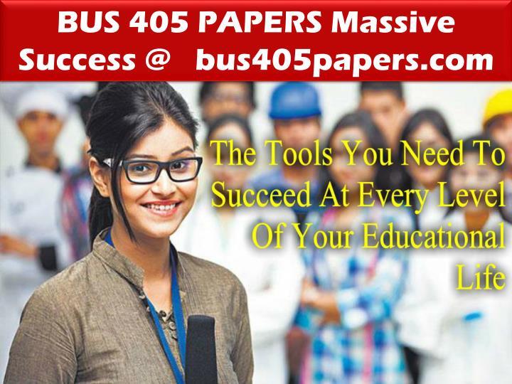 BUS 405 PAPERS Massive Success @   bus405papers.com