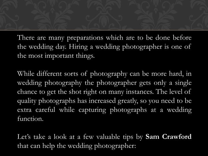 There are many preparations which are to be done before the wedding day. Hiring a wedding photograph...