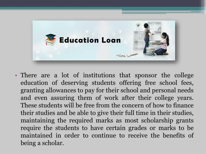 There are a lot of institutions that sponsor the college education of deserving students offering free school fees, granting allowances to pay for their school and personal needs and even assuring them of work after their college years. These students will be free from the concern of how to finance their studies and be able to give their full time in their studies, maintaining the required marks as most scholarship grants require the students to have certain grades or marks to be maintained in order to continue to receive the benefits of being a scholar.