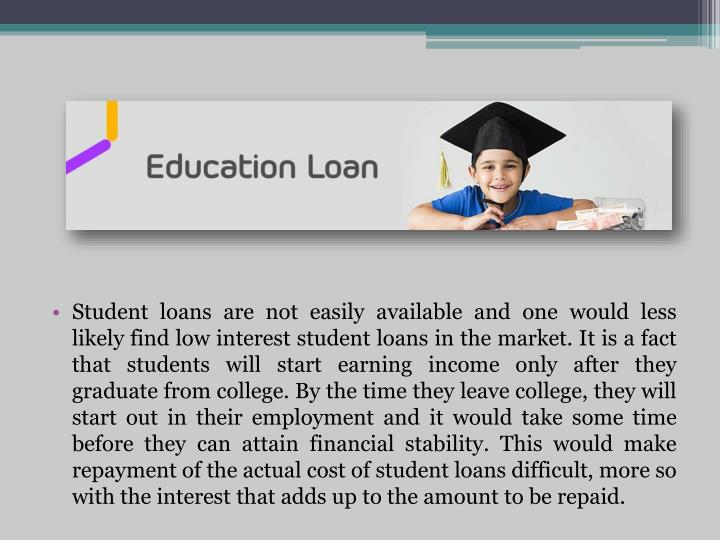 Student loans are not easily available and one would less likely find low interest student loans in the market. It is a fact that students will start earning income only after they graduate from college. By the time they leave college, they will start out in their employment and it would take some time before they can attain financial stability. This would make repayment of the actual cost of student loans difficult, more so with the interest that adds up to the amount to be repaid.