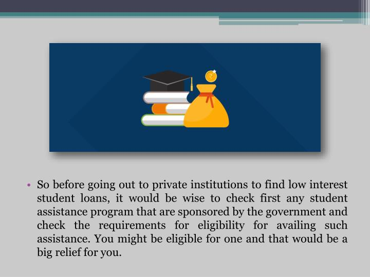 So before going out to private institutions to find low interest student loans, it would be wise to check first any student assistance program that are sponsored by the government and check the requirements for eligibility for availing such assistance. You might be eligible for one and that would be a big relief for you.