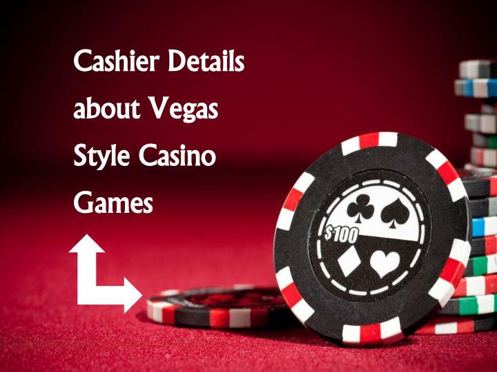 Cashier Details about Vegas Style Casino Games